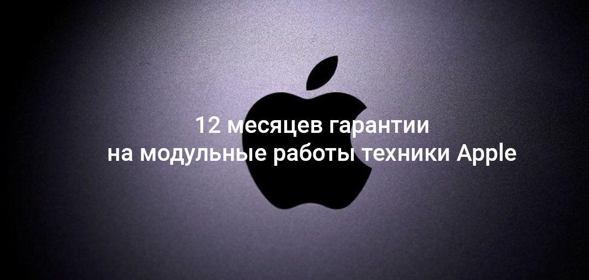 12 месяцев гарантии на модульные работы техники Apple